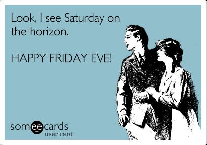 Happy Friday Eve yu0027all!