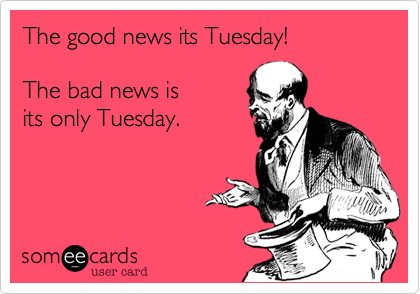 Funny Somewhat Topical Ecard: The good news its Tuesday! The bad news is its - Funny Tuesday PNG