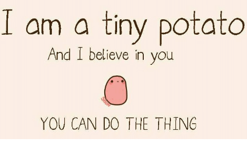 Potato, The Thing, and Can: am a tiny potato And I believe in - I Believe In You PNG