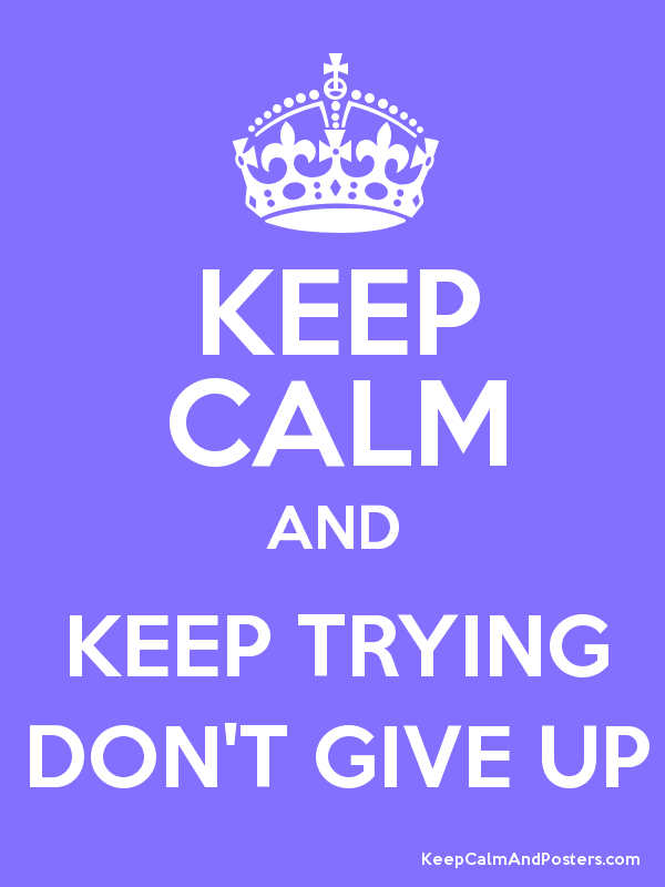 KEEP CALM AND KEEP TRYING DONu0027T GIVE UP Poster - Keep Trying PNG