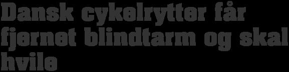 Dansk cykelrytter får fjernet blindtarm og skal hvile - PNG Cykelrytter