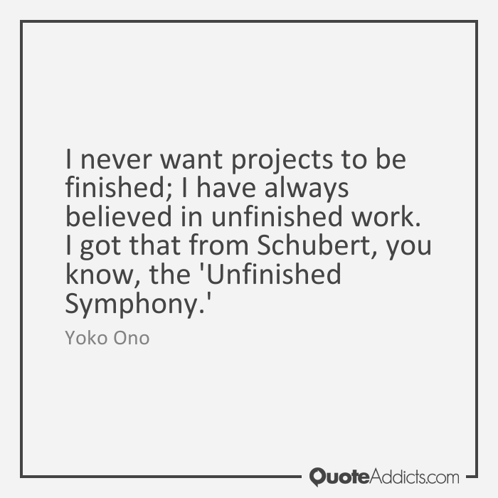 I never want projects to be finished; I have always believed in unfinished  work. I got that from Schubert, you know, the u0027Unfinished Symphony.u0027 Yoko  Ono - Unfinished Work PNG