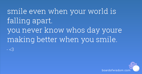 smile even when your world is falling apart. you never know whos day youre  making better when PlusPng.com  - World Falling Apart PNG